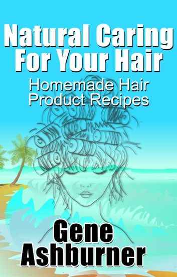 Natural Caring For Your Hair: Homemade Hair Product Recipes ebook by Gene Ashburner