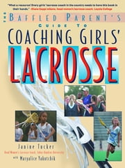 The Baffled Parent's Guide to Coaching Girls' Lacrosse ebook by Janine Tucker,Maryalice Yakutchik