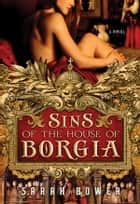 Sins of the House of Borgia ebook by Sarah Bower