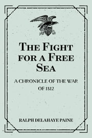 The Fight for a Free Sea: A Chronicle of the War of 1812: The Chronicles of America Series, Volume 17 ebook by Ralph Delahaye Paine