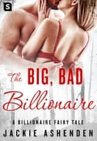 The Big, Bad Billionaire - A Billionaire Romance ebook by Jackie Ashenden