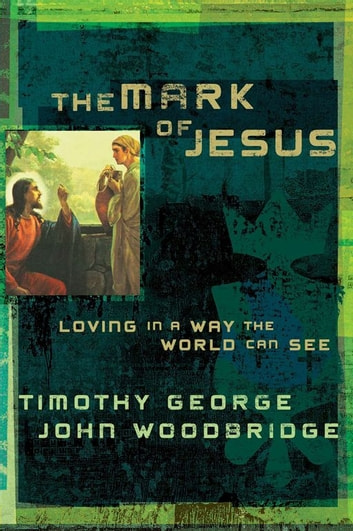 The Mark of Jesus - Loving in a Way the World Can See ebook by Timothy George,John Woodbridge