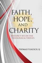 Faith, Hope, and Charity - Benedict XVI on the Theological Virtues ebook by Thomas P. Rausch, SJ