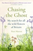 Chasing the Ghost - My Search for all the Wild Flowers of Britain ebook by Peter Marren