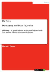 Democracy and Islam in Jordan - Democracy in Jordan and the Relationship between the State and the Islamist Movement in Jordan ebook by Uta Freyer