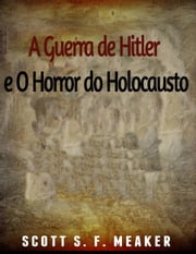 A Guerra de Hitler e O Horror do Holocausto ebook by Scott S. F. Meaker