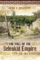 The Fall of the Seleukid Empire 187-75 BC ebook by John D Grainger