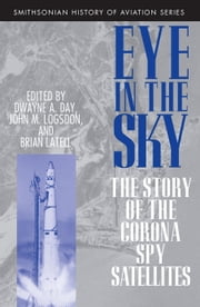 Eye in the Sky - The Story of the CORONA Spy Satellites ebook by Dwayne Day