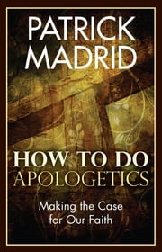 How to Do Apologetics - Making the Case for Our Faith ebook by Patrick Madrid