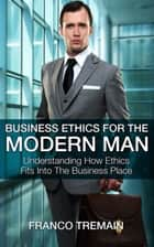 Business Ethics For The Modern Man - Understanding How Ethics Fits Into The Business Place ebook by Franco Tremain