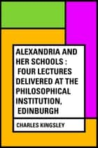 Alexandria and Her Schools : Four Lectures Delivered at the Philosophical Institution, Edinburgh ebook by Charles Kingsley