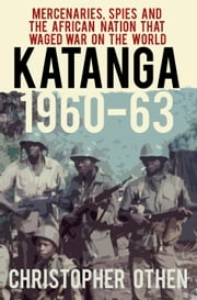 Katanga 1960 - The African national that Waged War on the World ebook by Christopher Othen