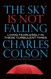 The Sky Is Not Falling - Living Feaerlessly in These Turbulent Times ebook by Charles Colson