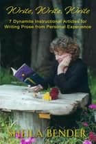 Write, Write, Write - 7 Dynamite Instructional Articles for Those Who Want to Write Prose from Personal Experience ebook by Sheila Bender