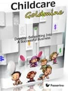 Childcare Goldmine - Develop Babysitting Into A Successful Business ebook by Passerino Editore