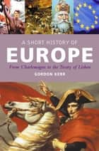 A Short History of Europe - From Charlemagne to the Treaty of Europe ebook by Gordon Kerr
