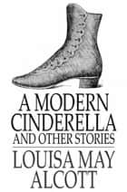 A Modern Cinderella - The Little Old Shoe and Other Stories ebook by Louisa May Alcott