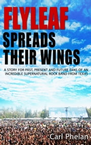 Flyleaf Spreads Their Wings - The Story of a Supernatural Rock Band from Texas ebook by Carl W Phelan
