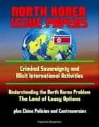 North Korea Issue Papers: Criminal Sovereignty and Illicit International Activities, Understanding the North Korea Problem: The Land of Lousy Options, plus China Policies and Controversies ebook by Progressive Management