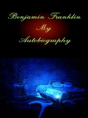 Benjamin Franklin: My Autobiography ebook by Benjamin Franklin