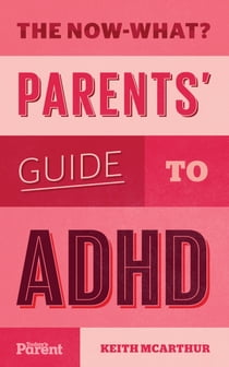 The Now-What? Parents' Guide to ADHD (Canada) ebook by Keith McArthur