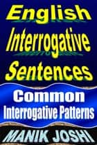 English Interrogative Sentences: Common Interrogative Patterns - English Daily Use, #2 ebook by Manik Joshi
