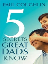 Five Secrets Great Dads Know ebook by Paul Coughlin