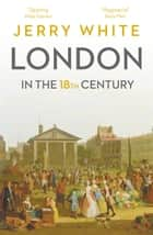 London In The Eighteenth Century - A Great and Monstrous Thing eBook by Jerry White