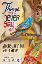Things I'll Never Say - Stories About Our Secret Selves ebook by Ann Angel, Ron Koertge, Chris Lynch,...