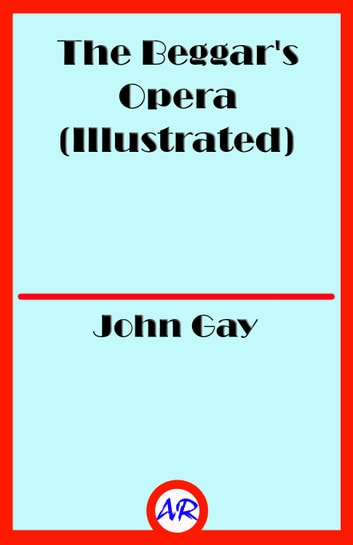 The Beggar's Opera (Illustrated) ebook by John Gay