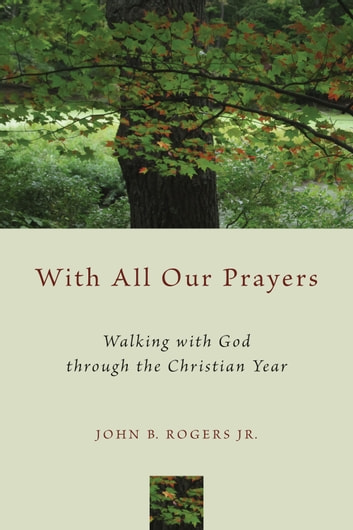 With All Our Prayers - Walking with God through the Christian Year ebook by John B. Rogers Jr.