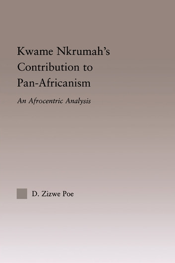 Kwame Nkrumah's Contribution to Pan-African Agency - An Afrocentric Analysis ebook by Daryl Zizwe Poe