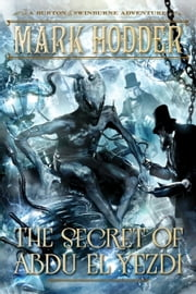 The Secret of Abdu El Yezdi - A Burton & Swinburne Adventure ebook by Mark Hodder