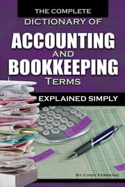 The Complete Dictionary of Accounting and Bookkeeping Terms Explained Simply ebook by Cindy Ferraino
