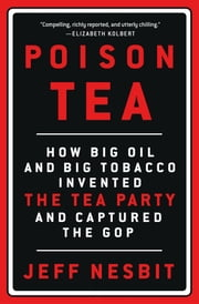 Poison Tea - How Big Oil and Big Tobacco Invented the Tea Party and Captured the GOP ebook by Jeff Nesbit