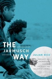 The Jarmusch Way - Spirituality and Imagination in Dead Man, Ghost Dog, and The Limits of Control ebook by Julian Rice