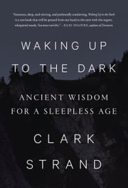 Waking Up to the Dark - Ancient Wisdom for a Sleepless Age ebook by Clark Strand,Will Lytle