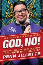 God, No! - Signs You May Already Be an Atheist and Other Magical Tales ebook by Penn Jillette