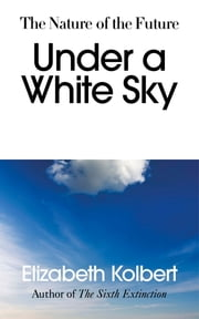 Under a White Sky - The Nature of the Future ebook by Elizabeth Kolbert