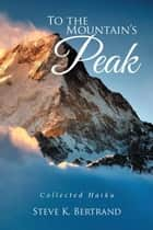 To the Mountain'S Peak - Collected Haiku ebook by Steve K. Bertrand