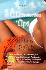 Sun Protection Tips For Sun Safety - Crucial Information On Skin Cancer, Sun Protection Products, Homemade Recipes For Natural Sunscreen To Aid In Giving You Complete Natural Sun Protection From Sun Damage ebook by Ella Y. Riley