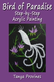 Bird of Paradise Step-by-Step Acrylic Painting ebook by Tanya Provines