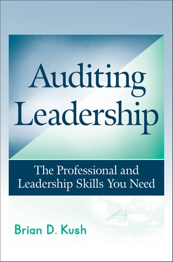 Auditing Leadership - The Professional and Leadership Skills You Need ebook by Brian D. Kush