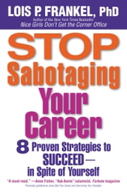 Stop Sabotaging Your Career - 8 Proven Strategies to Succeed--in Spite of Yourself ebook by Lois P. Frankel