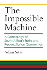 The Impossible Machine - A Genealogy of South Africa's Truth and Reconciliation Commission ebook by Adam Sitze