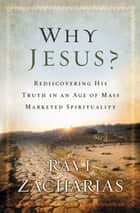 Why Jesus? - Rediscovering His Truth in an Age of Mass Marketed Spirituality ebook by Ravi Zacharias