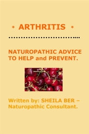 * ARTHRITIS * NATUROPATHIC ADVICE TO HELP and PREVENT. Written by SHEILA BER. ebook by SHEILA BER