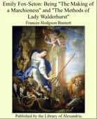 "Emily Fox-Seton: Being ""The Making of a Marchioness"" and ""The Methods of Lady Walderhurst"" ebook by Frances Hodgson Burnett"