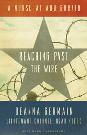 Reaching Past the Wire: A Nurse at Abu Ghraib ebook by Deanna  Germain,Connie  Lounsbury