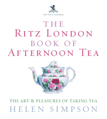The Ritz London Book Of Afternoon Tea - The Art and Pleasures of Taking Tea eBook by Helen Simpson